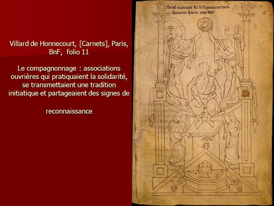 Villard de Honnecourt, [Carnets], Paris, BnF, folio 11 Le compagnonnage : associations ouvrières qui pratiquaient la solidarité, se transmettaient une tradition initiatique et partageaient des signes de reconnaissance